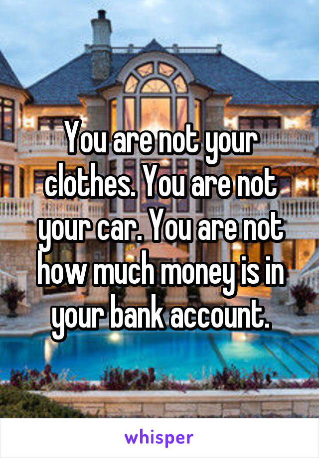 You are not your clothes. You are not your car. You are not how much money is in your bank account.