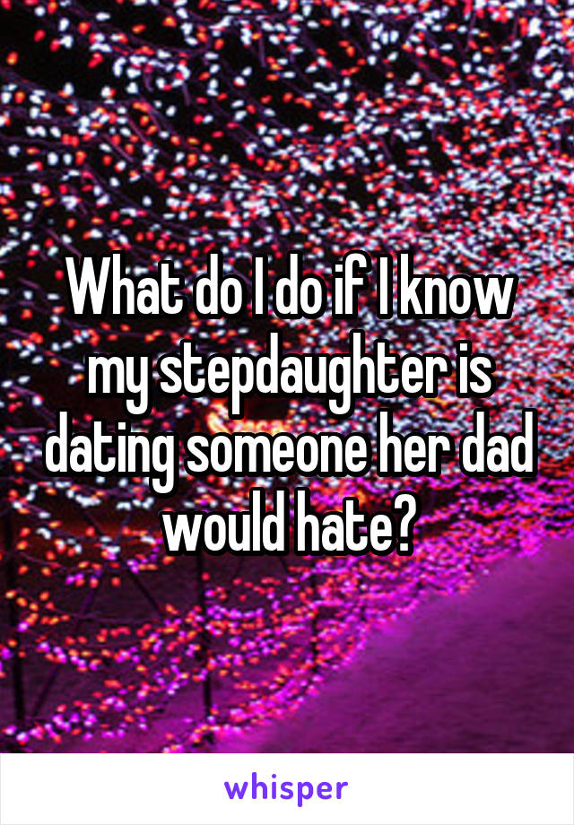 What do I do if I know my stepdaughter is dating someone her dad would hate?