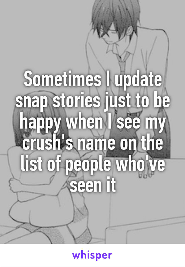 Sometimes I update snap stories just to be happy when I see my crush's name on the list of people who've seen it