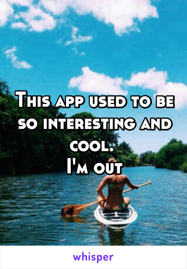 This app used to be so interesting and cool.  I'm out