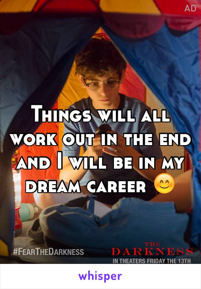 Things will all work out in the end and I will be in my dream career 😊