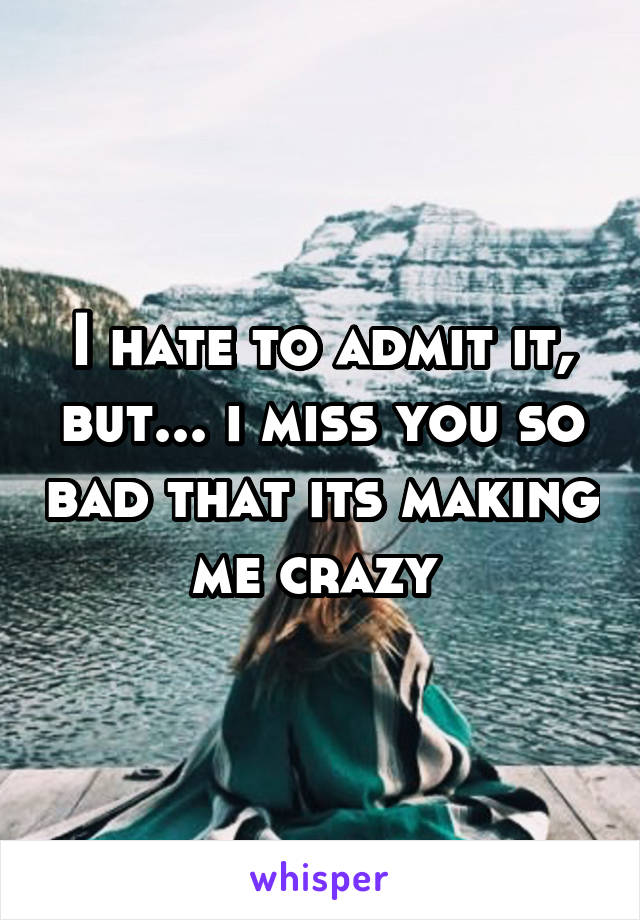 I hate to admit it, but... i miss you so bad that its making me crazy