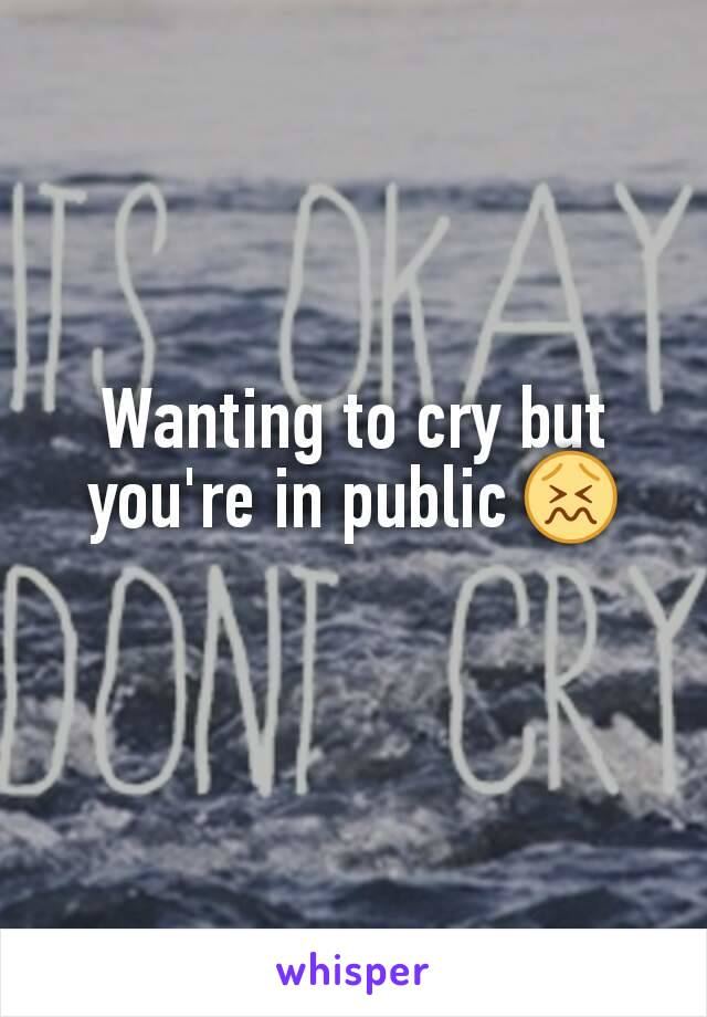 Wanting to cry but you're in public 😖