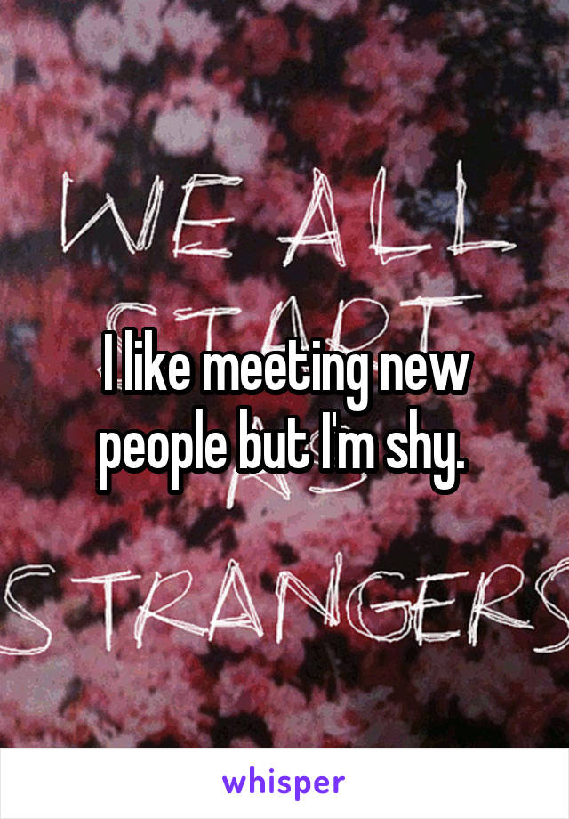I like meeting new people but I'm shy.