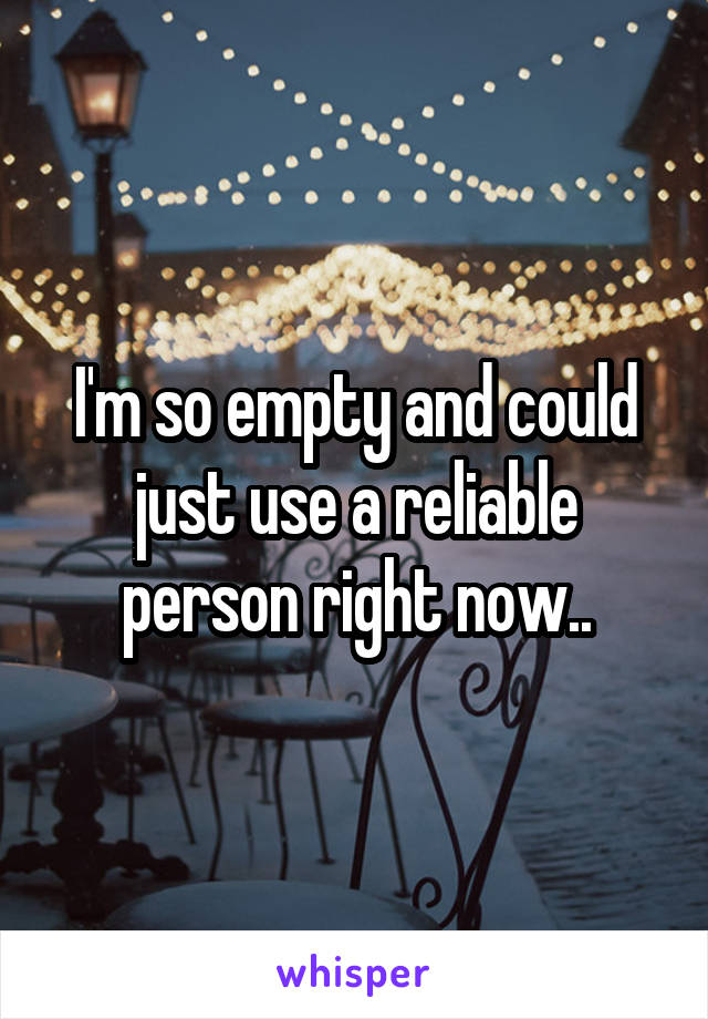 I'm so empty and could just use a reliable person right now..