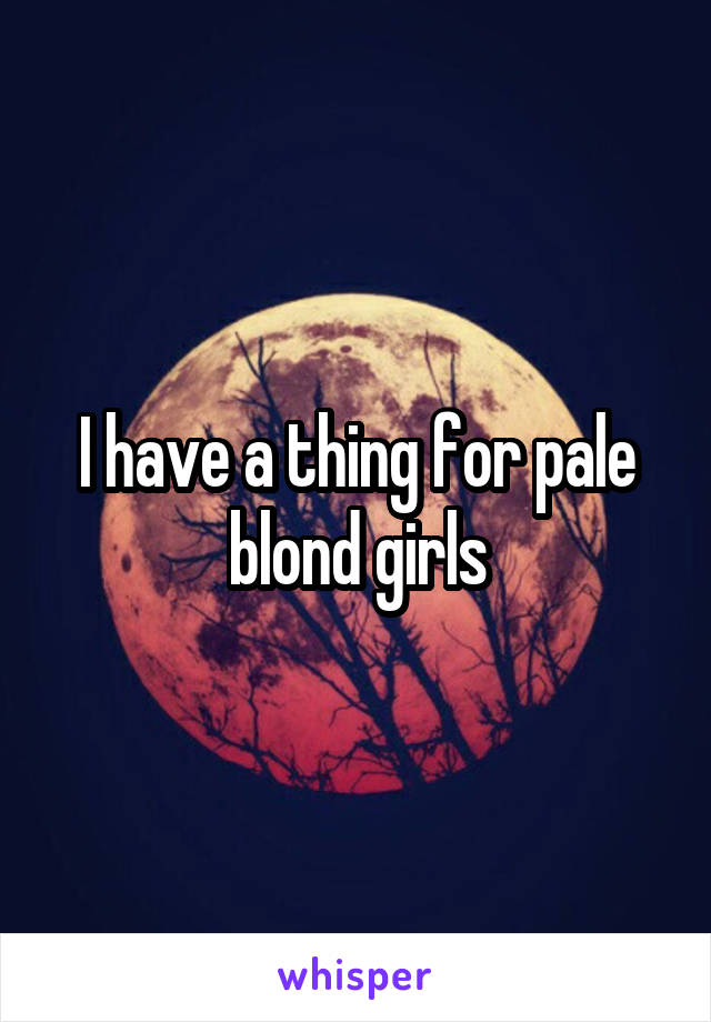 I have a thing for pale blond girls