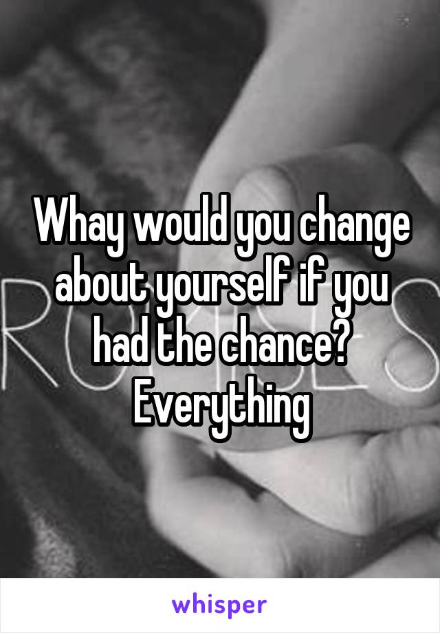 Whay would you change about yourself if you had the chance? Everything