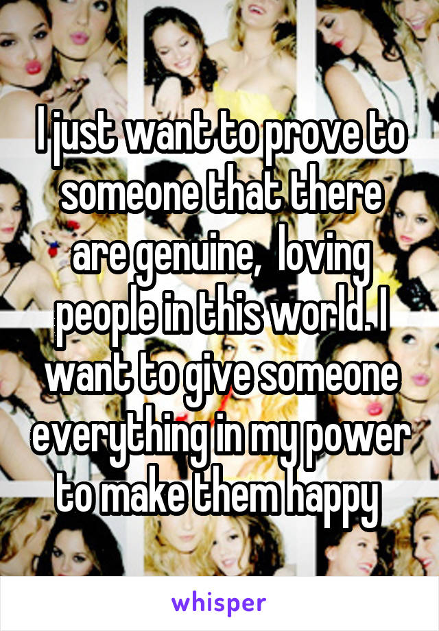 I just want to prove to someone that there are genuine,  loving people in this world. I want to give someone everything in my power to make them happy