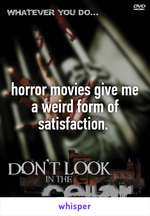 horror movies give me a weird form of satisfaction.