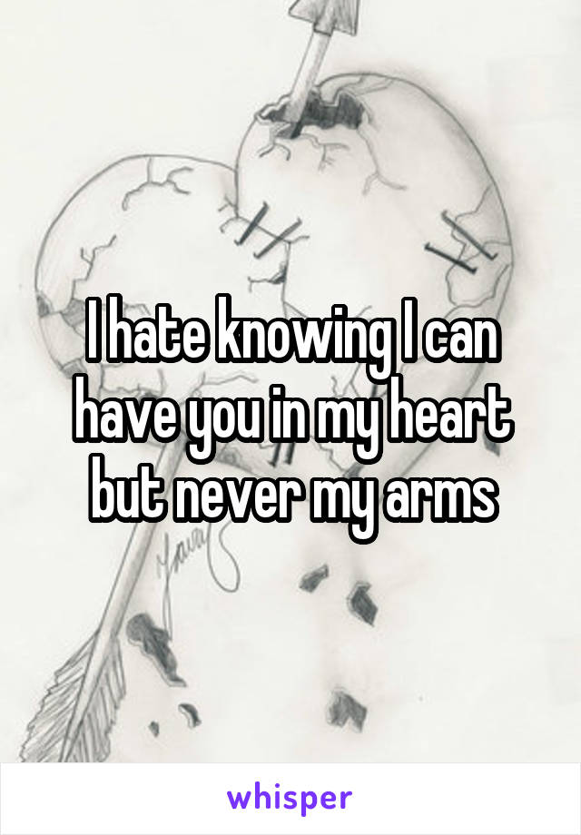 I hate knowing I can have you in my heart but never my arms