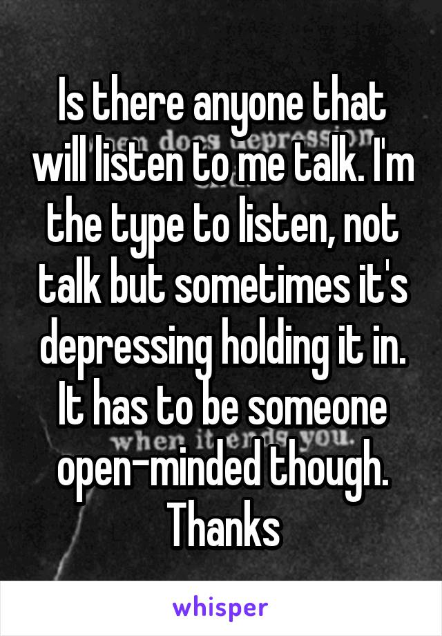 Is there anyone that will listen to me talk. I'm the type to listen, not talk but sometimes it's depressing holding it in. It has to be someone open-minded though. Thanks