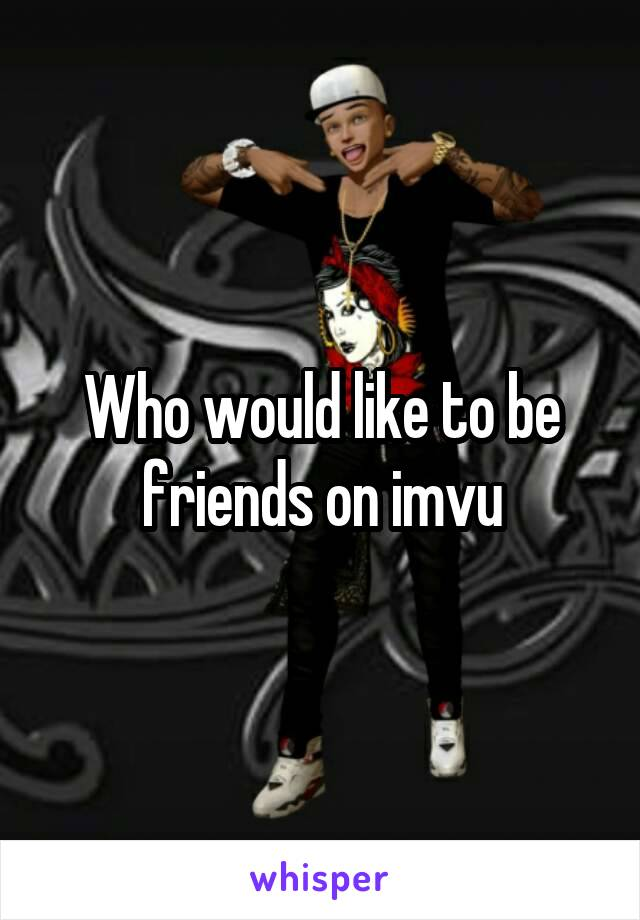 Who would like to be friends on imvu