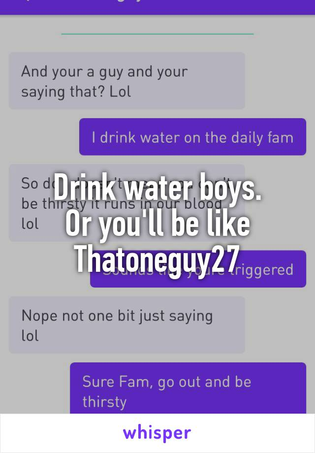 Drink water boys. Or you'll be like Thatoneguy27