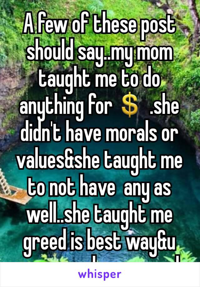A few of these post  should say..my mom taught me to do anything for💲 .she didn't have morals or values&she taught me to not have  any as well..she taught me greed is best way&u can never have enough