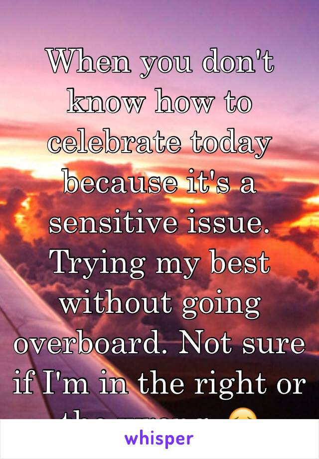 When you don't know how to celebrate today because it's a sensitive issue. Trying my best without going overboard. Not sure if I'm in the right or the wrong. 😔