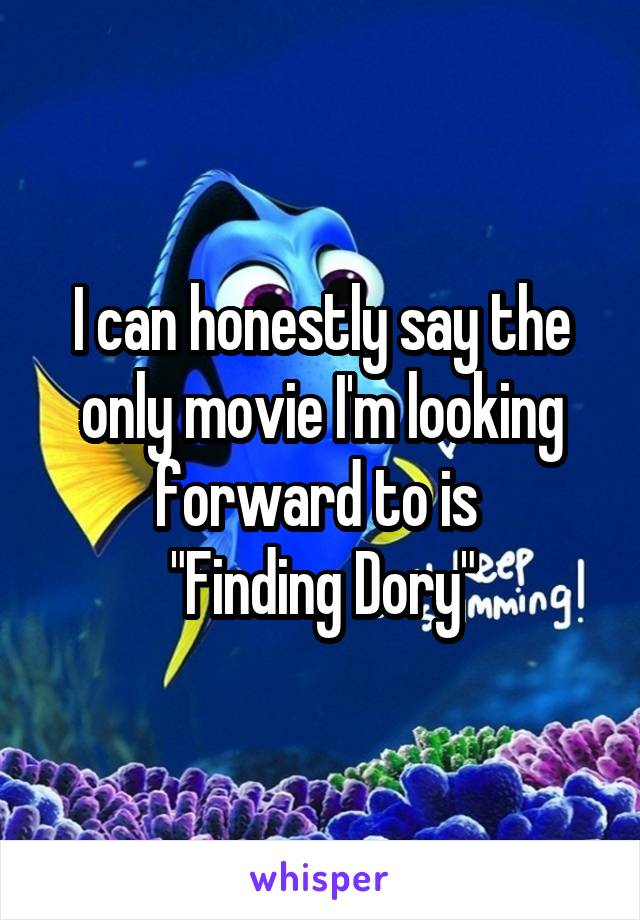 "I can honestly say the only movie I'm looking forward to is  ""Finding Dory"""