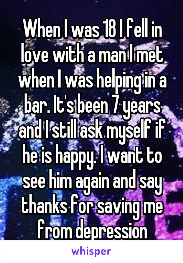 When I was 18 I fell in love with a man I met when I was helping in a bar. It's been 7 years and I still ask myself if he is happy. I want to see him again and say thanks for saving me from depression