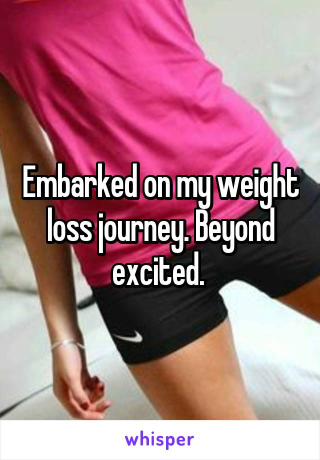 Embarked on my weight loss journey. Beyond excited.