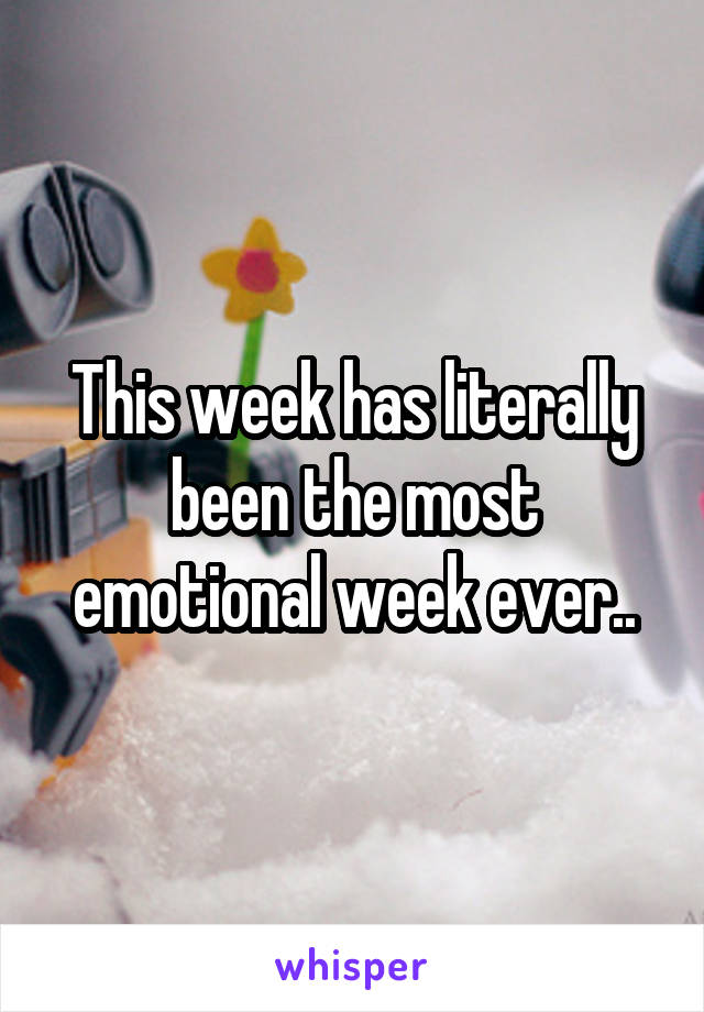 This week has literally been the most emotional week ever..