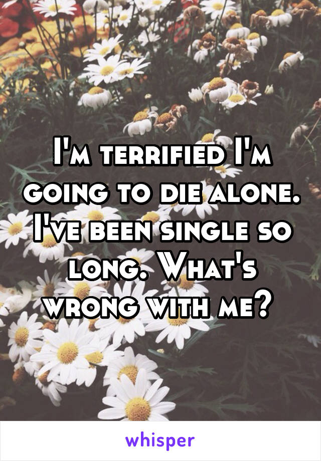 I'm terrified I'm going to die alone. I've been single so long. What's wrong with me?