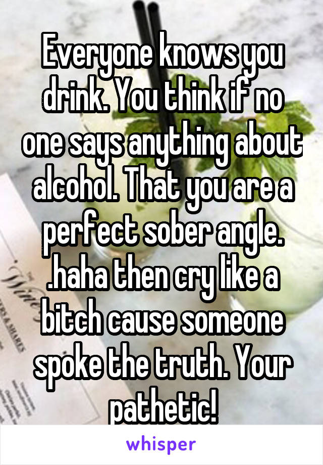 Everyone knows you drink. You think if no one says anything about alcohol. That you are a perfect sober angle. .haha then cry like a bitch cause someone spoke the truth. Your pathetic!