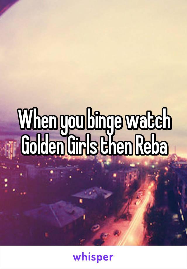 When you binge watch Golden Girls then Reba