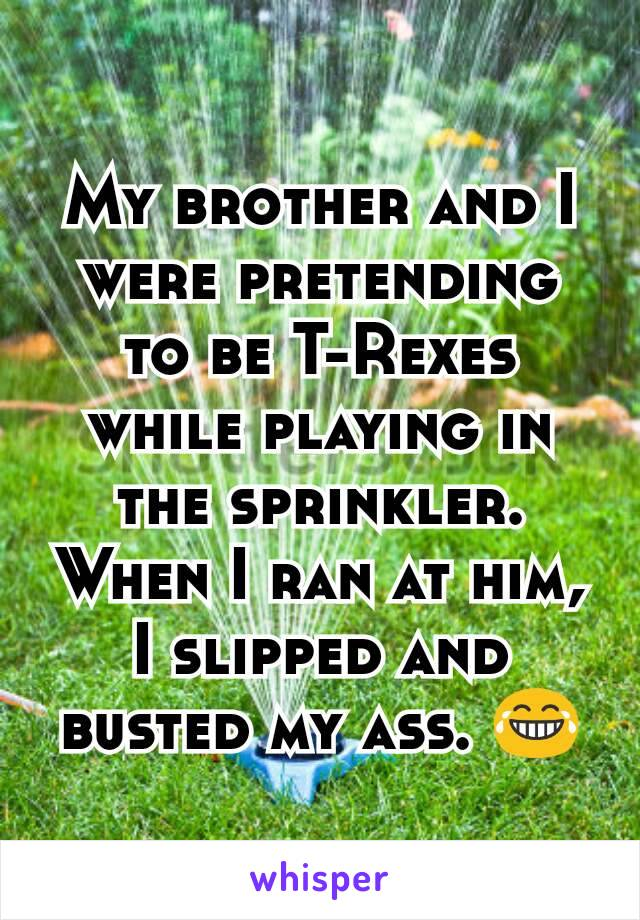 My brother and I were pretending to be T-Rexes while playing in the sprinkler. When I ran at him, I slipped and busted my ass. 😂