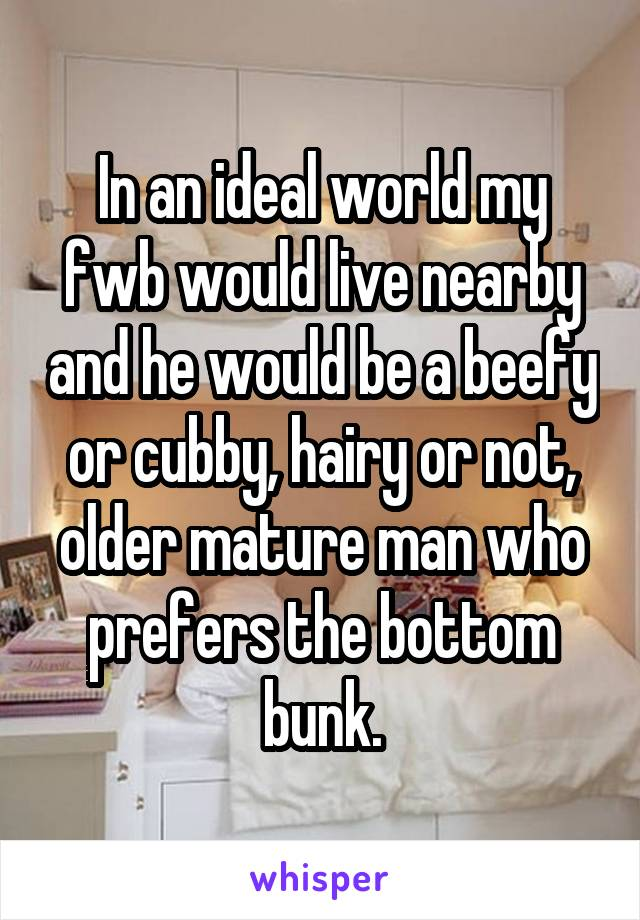 In an ideal world my fwb would live nearby and he would be a beefy or cubby, hairy or not, older mature man who prefers the bottom bunk.
