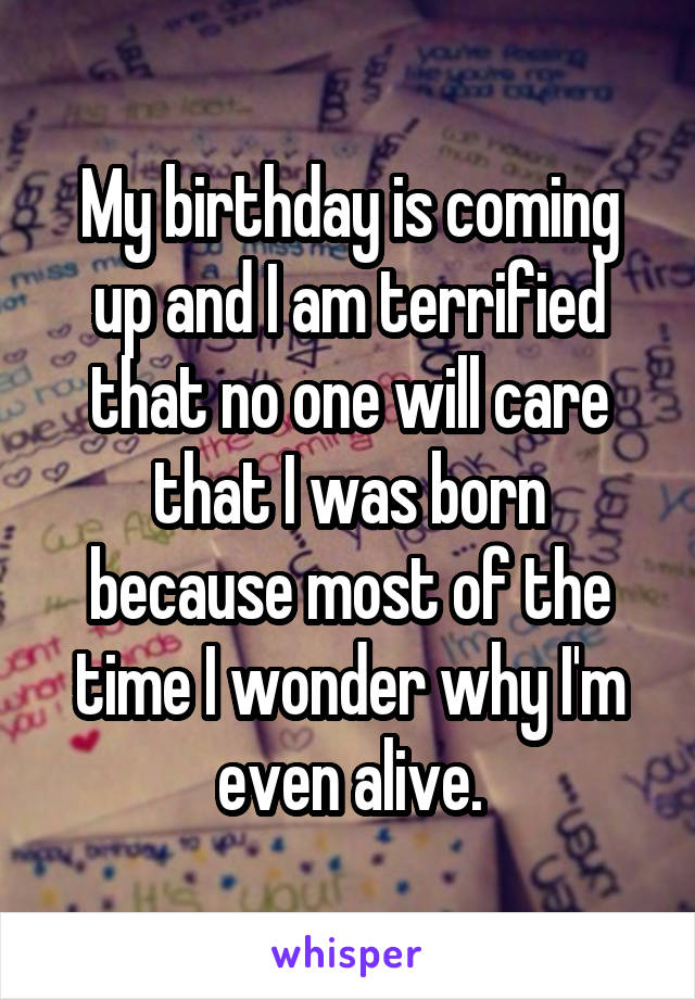 My birthday is coming up and I am terrified that no one will care that I was born because most of the time I wonder why I'm even alive.
