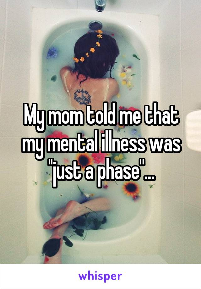 """My mom told me that my mental illness was """"just a phase""""..."""