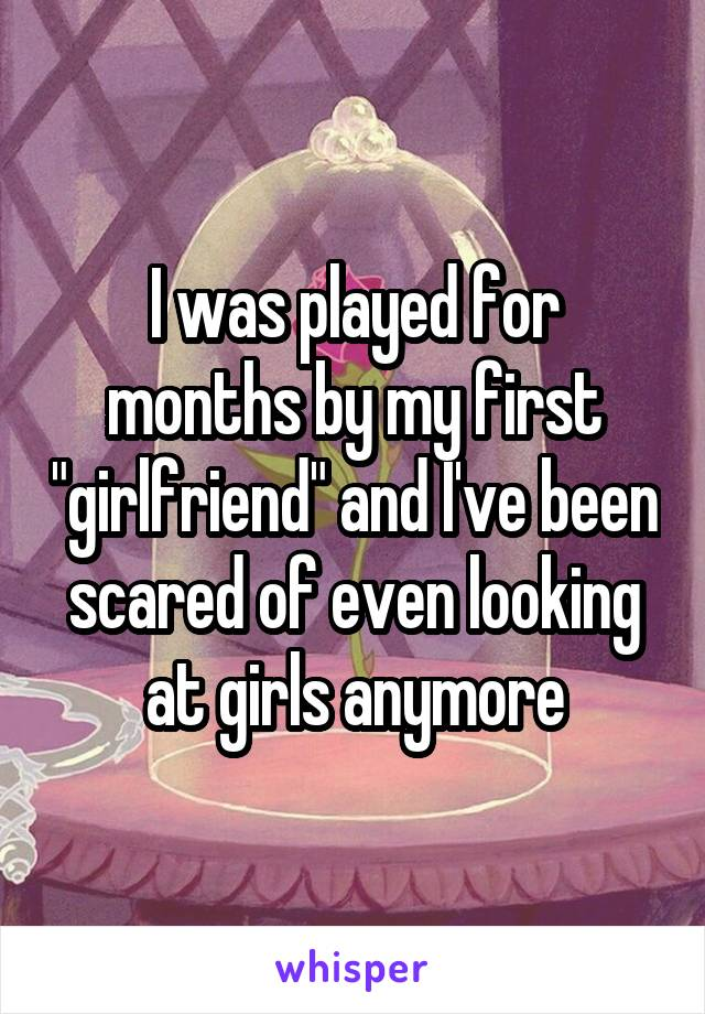 """I was played for months by my first """"girlfriend"""" and I've been scared of even looking at girls anymore"""