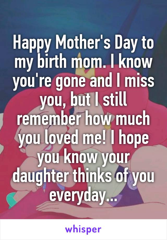 Happy Mother's Day to my birth mom. I know you're gone and I miss you, but I still remember how much you loved me! I hope you know your daughter thinks of you everyday...