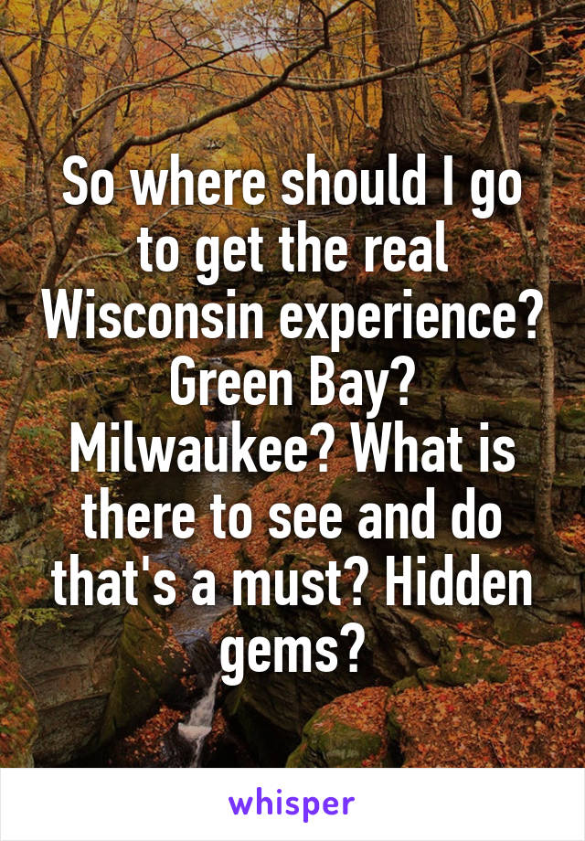 So where should I go to get the real Wisconsin experience? Green Bay? Milwaukee? What is there to see and do that's a must? Hidden gems?