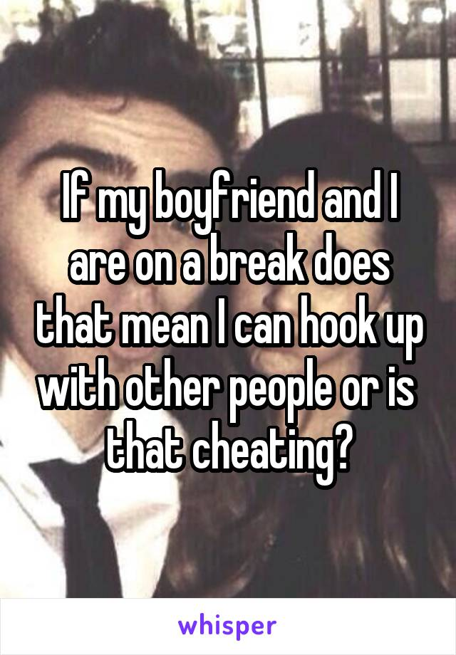 If my boyfriend and I are on a break does that mean I can hook up with other people or is  that cheating?