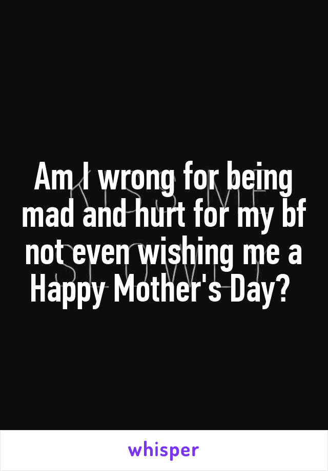 Am I wrong for being mad and hurt for my bf not even wishing me a Happy Mother's Day?