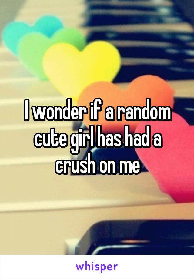I wonder if a random cute girl has had a crush on me