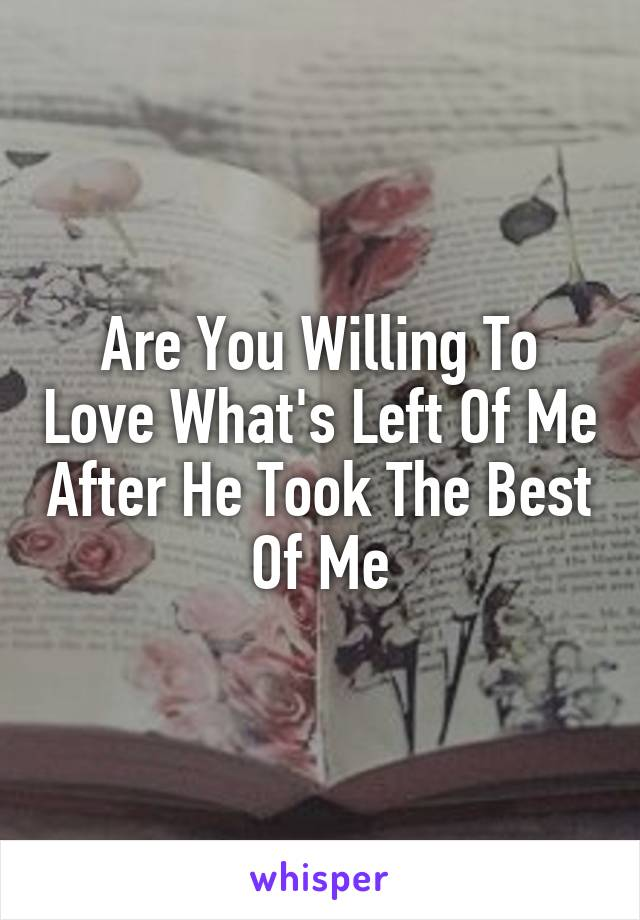 Are You Willing To Love What's Left Of Me After He Took The Best Of Me