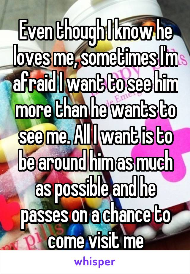 Even though I know he loves me, sometimes I'm afraid I want to see him more than he wants to see me. All I want is to be around him as much as possible and he passes on a chance to come visit me