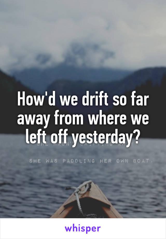 How'd we drift so far away from where we left off yesterday?