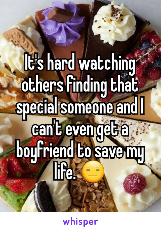 It's hard watching others finding that special someone and I can't even get a boyfriend to save my life. 😑