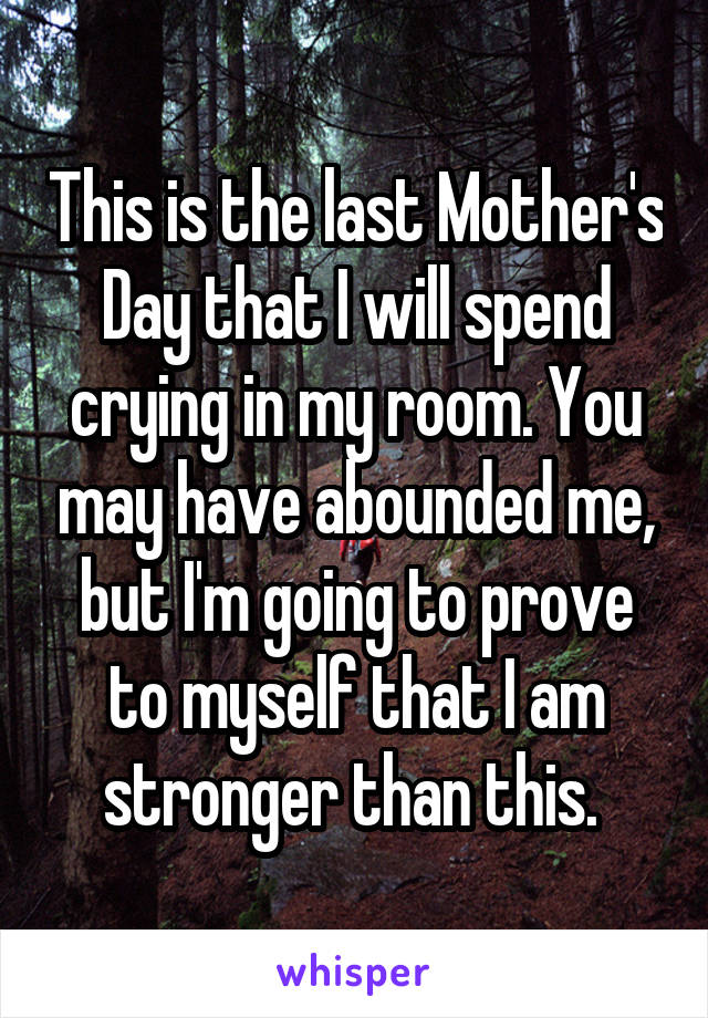 This is the last Mother's Day that I will spend crying in my room. You may have abounded me, but I'm going to prove to myself that I am stronger than this.
