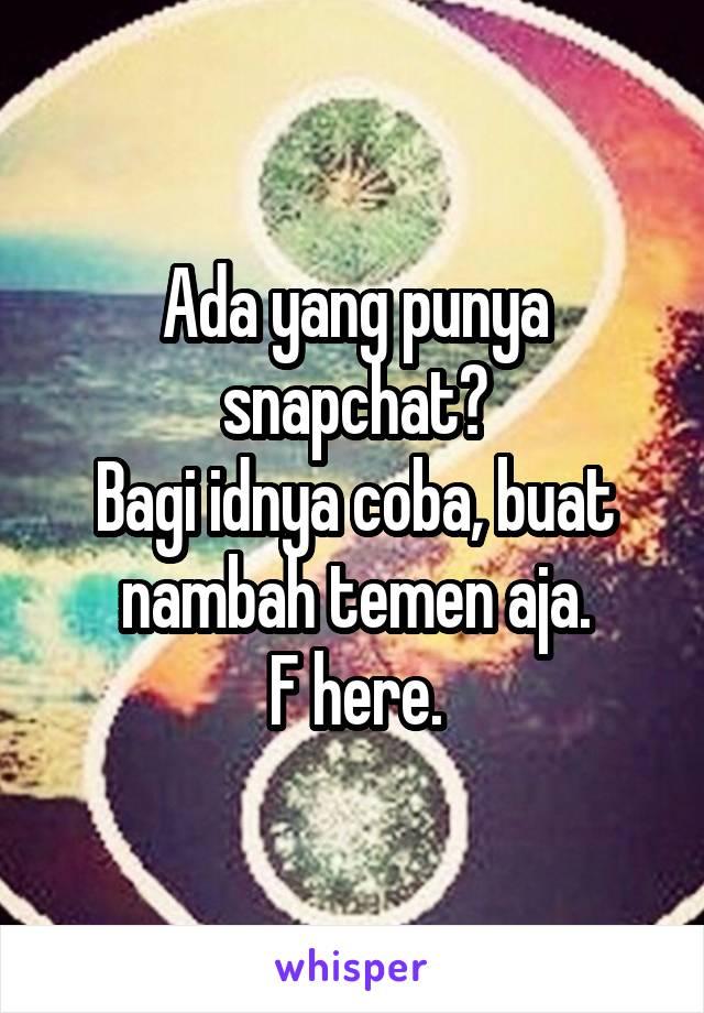 Ada yang punya snapchat? Bagi idnya coba, buat nambah temen aja. F here.
