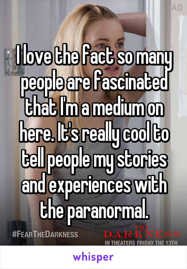 I love the fact so many people are fascinated that I'm a medium on here. It's really cool to tell people my stories and experiences with the paranormal.