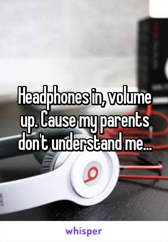 Headphones in, volume up. Cause my parents don't understand me...