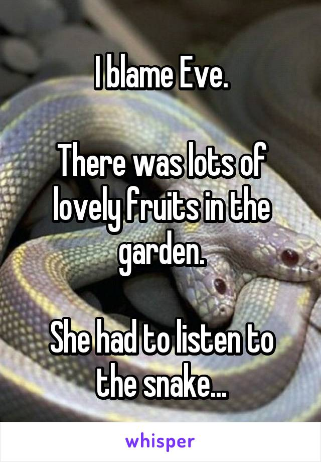 I blame Eve.  There was lots of lovely fruits in the garden.  She had to listen to the snake...