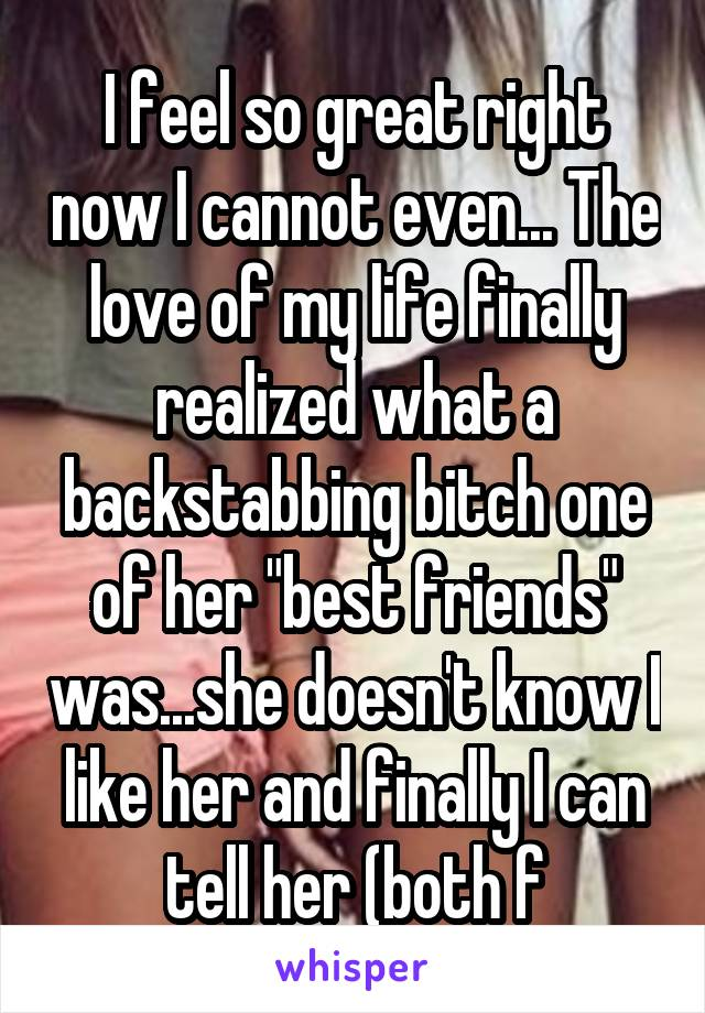"""I feel so great right now I cannot even... The love of my life finally realized what a backstabbing bitch one of her """"best friends"""" was...she doesn't know I like her and finally I can tell her (both f"""