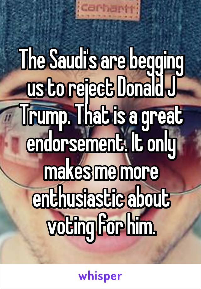The Saudi's are begging us to reject Donald J Trump. That is a great endorsement. It only makes me more enthusiastic about voting for him.