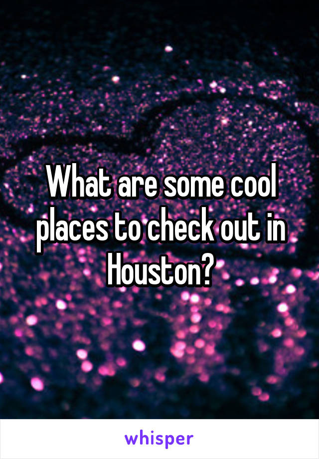 What are some cool places to check out in Houston?