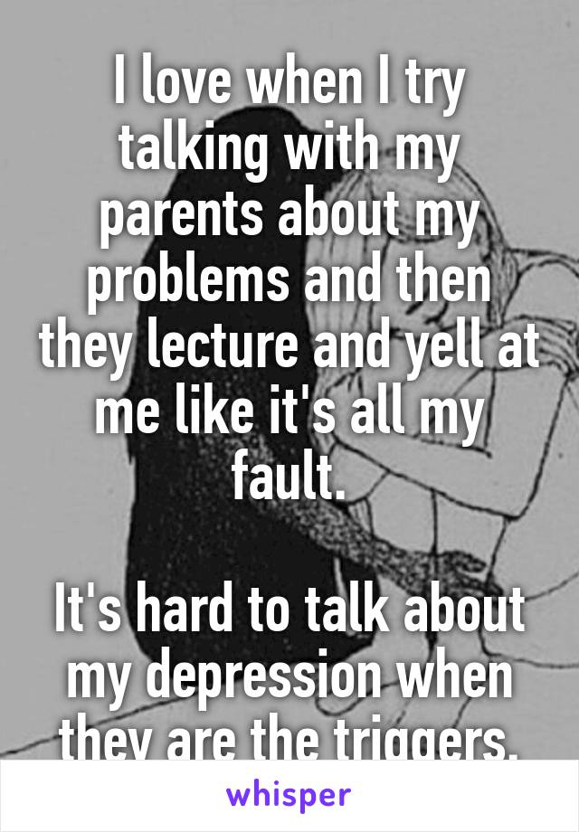I love when I try talking with my parents about my problems and then they lecture and yell at me like it's all my fault.  It's hard to talk about my depression when they are the triggers.