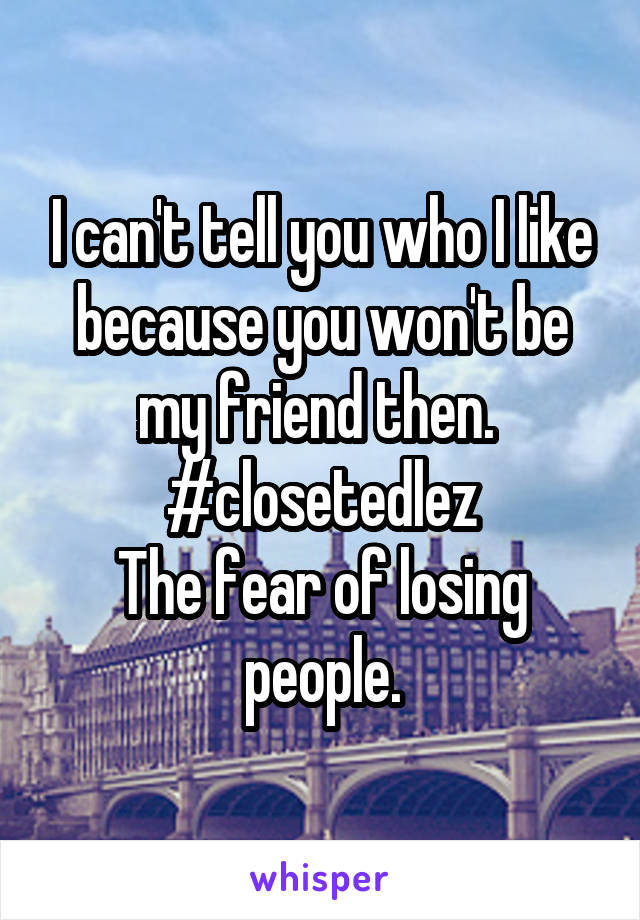 I can't tell you who I like because you won't be my friend then.  #closetedlez The fear of losing people.